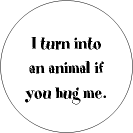 I turn into an animal if you hug me.