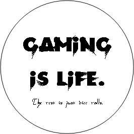 Gaming is life. The rest is just dice rolls.