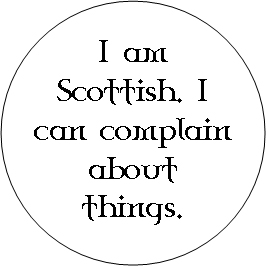 I am Scottish. I can complain about things.